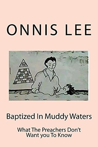 Baptized In Muddy Waters: What The Preachers Don't Want You To Know (What The Government don't Want You To Know Book 2)