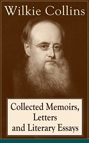 Collected Memoirs, Letters and Literary Essays of Wilkie Collins: Non-Fiction Works from the English novelist, known for his mystery novels The Woman in ... The Moonstone