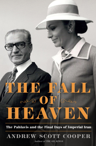The Fall of Heaven: The Pahlavis and the Final Days of Imperial Iran by Andrew Scott Cooper