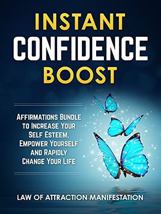 Instant Confidence Boost: Affirmations Bundle to Increase Your Self Esteem, Empower Yourself and Rapidly Change Your Life