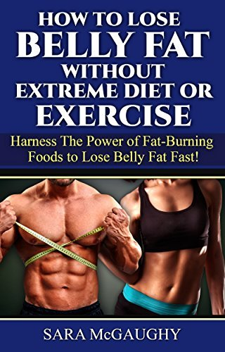 How to Lose Belly Fat Without Extreme Diet or Exercise: Harness the Power of Fat-Burning Foods to Lose Belly Fat Fast!