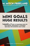 MINI GOALS HUGE RESULTS: Launch the 7 Steps to Transform your Life with Specific, Measurable & Attainable Mini Goals for Successful Daily Living