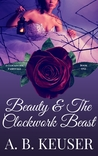 Beauty & The Clockwork Beast (The Clockwork Fairytales, #1)