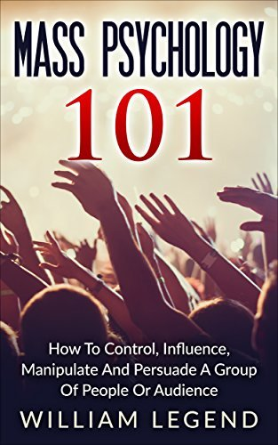 Mass Psychology 101: How To Control, Influence, Manipulate And Persuade A Group Of People Or Audience