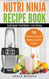 Nutri Ninja Recipe Book: Smoothie Recipes - 50 Delicious, Easy, and Healthy Smoothie Recipes - Look Good - Feel Better - Live Strong (Smoothie Bible)