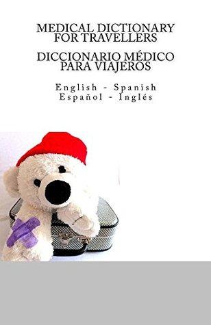 MEDICAL DICTIONARY FOR TRAVELLERS / DICCIONARIO MEDICO PARA VIAJEROS: English - Spanish / Espanol - Ingles