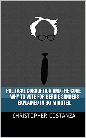 Political Corruption and the Cure - Why to Vote for Bernie Sanders - Explained in 30 minutes.