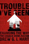 Book cover for Trouble I've Seen: Changing the Way the Church Views Racism