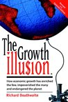 The Growth Illusion: How Economic Growth Has Enriched the Few, Impoverished the Many and Endangered the Planet (A Resurgence book)