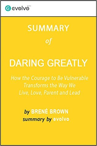 Daring Greatly: Summary of the Key Ideas - Original Book by Brené Brown: How the Courage to Be Vulnerable Transforms the Way We Live, Love, Parent and Lead