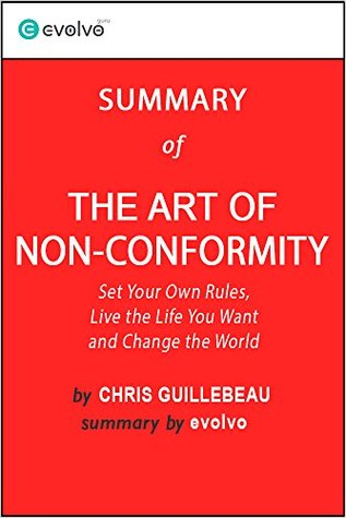 The Art of Non-Conformity: Summary of the Key Ideas - Original Book by Chris Guillebeau: Set Your Own Rules, Live the Life You Want and Change the World