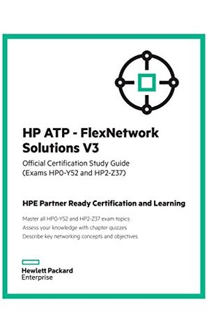 HP ATP - FlexNetwork Solutions V3 (Exams HP0-Y52 and HP2 - Z37): Official Certification Study Guide (HPE Partner Ready Certification and Learning)