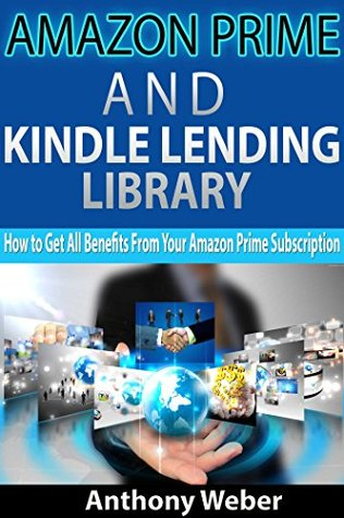 Amazon Prime: and Kindle Lending Library. How to Get All Benefits from Amazon Prime Subscription (kindle unlimited, lending library,amazon echo) (Internet, amazon services, social media,echo Book 1)