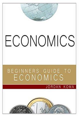 ECONOMICS: A Beginners Guide to Economics (Economics, Understand Economics, Understanding Economics, Economics for Students, Economics Explained, Economics Simply Explained, Economics Science)