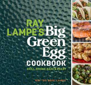 Ray Lampe's Big Green Egg Cookbook: Grill, Smoke, Bake Roast