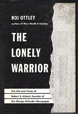 The Lonely Warrior: The Life and Times of Robert S. Abbott, Founder of the Chicago Defender