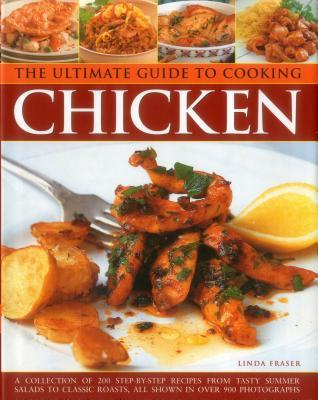 The Ultimate Guide to Cooking Chicken: A Collection of 200 Step-By-Step Recipes from Tasty Summer Salads to Classic Roasts, All Shown in Over 900 Photographs