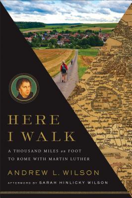 Here I Walk: A Thousand Miles on Foot to Rome with Martin Luther