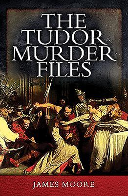 The Tudor Murder Files by James Moore