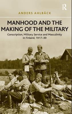 Manhood and the Making of the Military: Conscription, Military Service and Masculinity in Finland, 1917-39