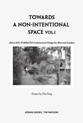 Sou Fujimoto: Towards a Non-Intentional Space, Vol. 1: About Sou Fujimoto's Architectural Design for Mirrored Gardens