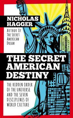 The Secret American Destiny: The Hidden Order of The Universe and The Seven Disciplines of World Culture