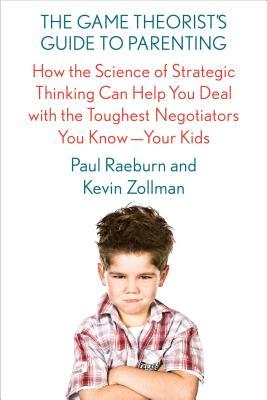 The Game Theorist's Guide to Parenting: How the Science of Strategic Thinking Can Help You Deal with the Toughest Negotiators You Know--Your Kids