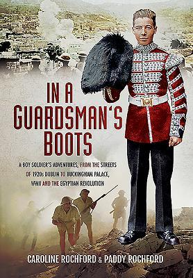 In a Guardsman S Boots: A Boy Soldier S Adventures from the Streets of 1920s Dublin to Buckingham Palace, WWII and the Egyptian Revolution