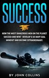 Success: How the Most Dangerous Men on the Planet Succeed and Win!: Develop a US NAVY SEAL Mindset and Become Extraordinary