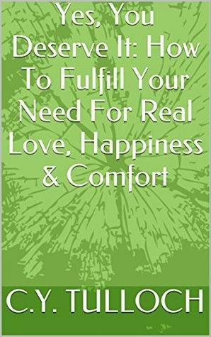 Yes, You Deserve It: How To Fulfill Your Need For Real Love, Happiness & Comfort