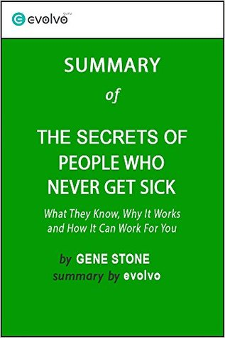Summary: The Secrets of People Who Never Get Sick - Original Book by Gene Stone: What They Know, Why It Works and How It Can Work For You