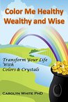 Color Me Healthy Wealthy and Wise: Transform Your Life with Colors & Crystals (Chakra Mastery Book 10)