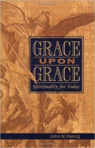 Grace upon grace: spirituality for today by John W. Kleinig