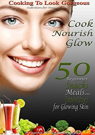 Cook. Nourish. Glow. 50 Beginner Snacks, Meals and Smoothies for Glowing Skin: Cooking To Look Gorgeous, How To Look Younger, Nutrition For Younger Skin