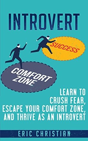 Introvert: Learn to Crush Fear, Escape your Comfort Zone and Thrive as an Introvert
