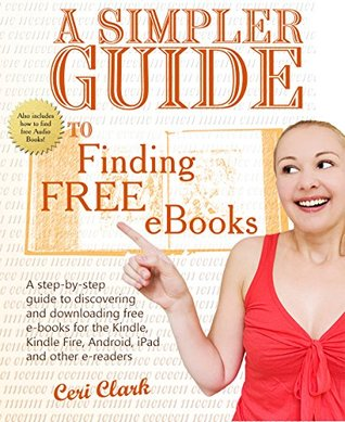 A Simpler Guide to Finding Free eBooks: A step-by-step guide to discovering and downloading free e-books for the Kindle, Kindle Fire, Android, iPad and other e-readers