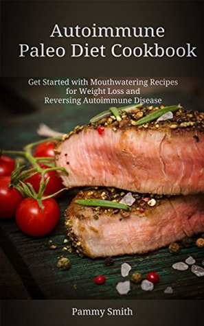 Autoimmune Paleo Diet Cookbook, Get Started with Mouthwatering Recipes for Weight Loss and Reversing Autoimmune Disease