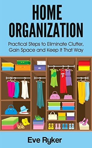 Home Organization: Practical Steps to Eliminate Clutter, Gain Space and Keep It That Way (Organizing, Stress Free Living Book 1)
