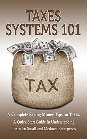 Taxes: Taxes Systems 101. A Complete Saving Money Tips on Taxes For Small Business Owners, Money Saving Tips From Taxes