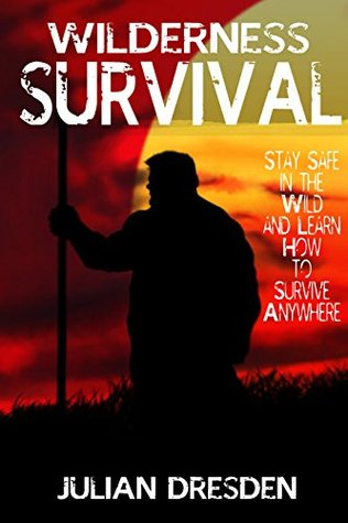 Wilderness Survival: Stay Safe in the Wild and Survive Anywhere