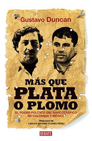 Más Que Plata o Plomo : El Poder Politico del Narcotrafico en Colombia y Mexico
