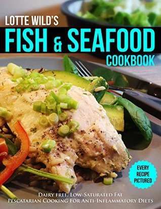 Fish & Seafood Cookbook by Lotte Wild: Dairy Free, Low Saturated Fat, Pescatarian Cooking For Anti-Inflammatory Diets
