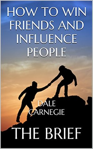 How to Win Friends and Influence People: by Dale Carnegie | The Brief
