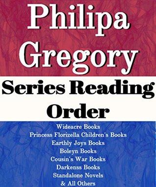 List Series: Philippa Gregory: Series Reading Order: Wideacre Books, Princess Florizella Children's Books, Earthly Joys Books, Boleyn Books, Cousin's War Books, Darkness Books by Philippa Gregory