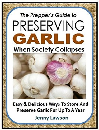 The Prepper's Guide to Preserving Garlic When Society Collapses!: Easy & Delicious Ways To Store And Preserve Garlic For Up To A Year