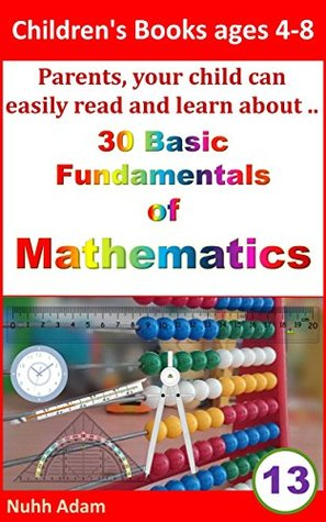 Children's Books ages 4-8: Parents, your child can easily read and learn about.. 30 Basic Fundamentals of Mathematics.