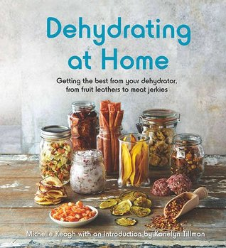 Dehydrating at Home: Getting the Best from Your Dehydrator, from Fruit Leathers to Meat Jerkies