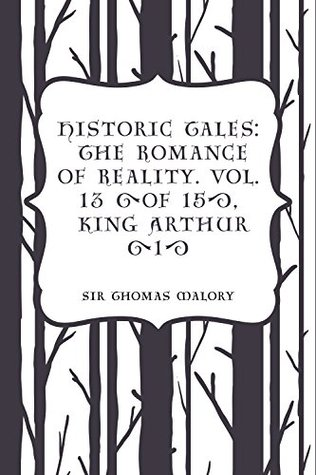 Historic Tales: The Romance of Reality. Vol. 13 (of 15), King Arthur (1)