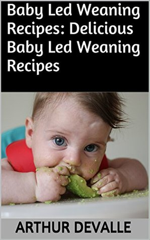 Baby Led Weaning Recipes: Delicious Baby Led Weaning Recipes