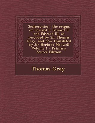 Scalacronica: the reigns of Edward I, Edward II and Edward III, as recorded by Sir Thomas Gray, and now translated by Sir Herbert Maxwell Volume 1